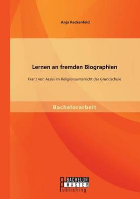 Lernen an Fremden Biographien: Franz Von Assisi Im Religionsunterricht Der Grundschule (Paperback)