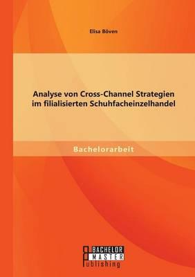Analyse Von Cross-Channel Strategien Im Filialisierten Schuhfacheinzelhandel (Paperback)