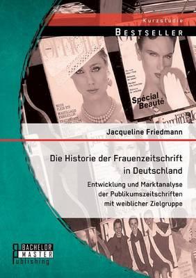 Die Historie Der Frauenzeitschrift in Deutschland: Entwicklung Und Marktanalyse Der Publikumszeitschriften Mit Weiblicher Zielgruppe (Paperback)