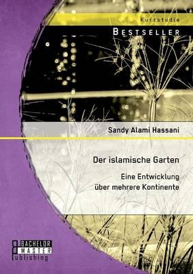 Der Islamische Garten: Eine Entwicklung Uber Mehrere Kontinente (Paperback)