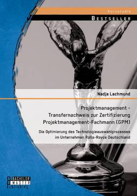 Projektmanagement - Transfernachweis Zur Zertifizierung Projektmanagement-Fachmann (Gpm): Die Optimierung Des Technologieauswahlprozesses Im Unternehmen Rolls-Royce Deutschland (Paperback)