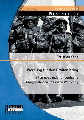 Werbung Fur Den Grossen Krieg: Bildpropaganda Fur Deutsche Kriegsanleihen Im Ersten Weltkrieg (Paperback)