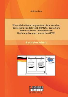 Wesentliche Bewertungsunterschiede Zwischen Deutschem Handelsrecht (Bilmog), Deutschem Steuerrecht Und Internationalen Rechnungslegungsvorschriften (Ifrs) (Paperback)