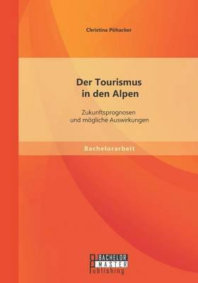 Der Tourismus in Den Alpen: Zukunftsprognosen Und Mogliche Auswirkungen (Paperback)