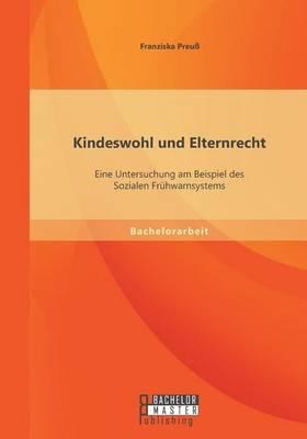 Kindeswohl Und Elternrecht: Eine Untersuchung Am Beispiel Des Sozialen Fruhwarnsystems (Paperback)
