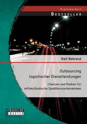 Outsourcing Logistischer Dienstleistungen: Chancen Und Risiken Fur Mittelstandische Speditionsunternehmen (Paperback)