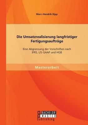 Die Umsatzrealisierung Langfristiger Fertigungsauftrage: Eine Abgrenzung Der Vorschriften Nach Ifrs, Us-GAAP Und Hgb (Paperback)