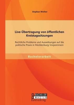Live-Ubertragung Von Offentlichen Kreistagssitzungen: Rechtliche Probleme Und Auswirkungen Auf Die Politische Praxis in Mecklenburg-Vorpommern (Paperback)