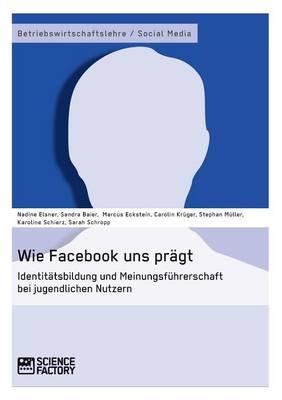 Wie Facebook Uns Pragt. Identitatsbildung Und Meinungsfuhrerschaft Bei Jugendlichen Nutzern (Paperback)