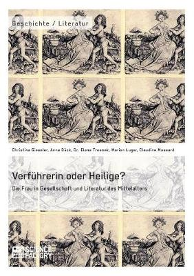 Verfuhrerin Oder Heilige? Die Frau in Gesellschaft Und Literatur Des Mittelalters (Paperback)