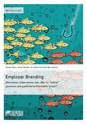 Employer Branding: Wie Koennen Unternehmen Den War for Talents Gewinnen Und Qualifizierte Mitarbeiter Binden? (Paperback)