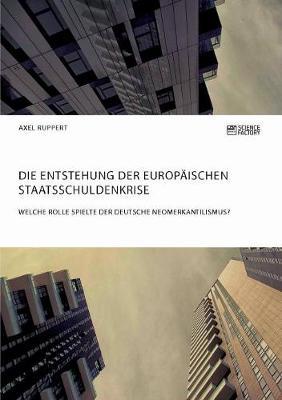 Die Entstehung Der Europ�ischen Staatsschuldenkrise. Welche Rolle Spielte Der Deutsche Neomerkantilismus? (Paperback)