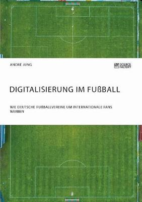 Digitalisierung Im Fuball. Wie Deutsche Fuballvereine Um Internationale Fans Werben (Paperback)
