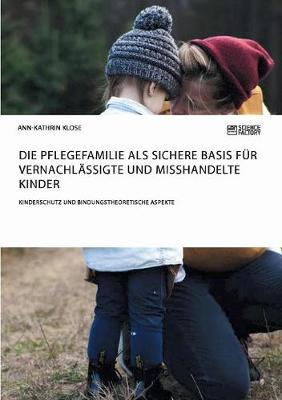 Die Pflegefamilie ALS Sichere Basis F r Vernachl ssigte Und Misshandelte Kinder. Kinderschutz Und Bindungstheoretische Aspekte (Paperback)