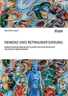 Demenz Und Retraumatisierung. Herausforderungen in Der Altenpflege Von J dischen Holocaust- berlebenden (Paperback)