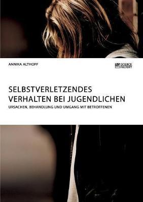 Selbstverletzendes Verhalten Bei Jugendlichen. Ursachen, Behandlung Und Umgang Mit Betroffenen (Paperback)
