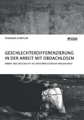 Geschlechterdifferenzierung in Der Arbeit Mit Obdachlosen. Armut Und Geschlecht ALS Faktoren Sozialer Ungleichheit (Paperback)