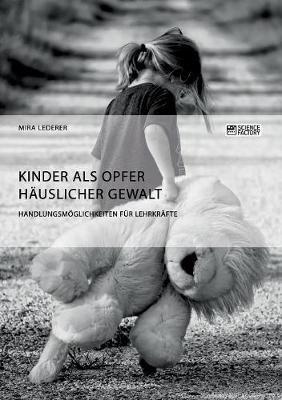 Kinder ALS Opfer H uslicher Gewalt. Handlungsm glichkeiten F r Lehrkr fte (Paperback)