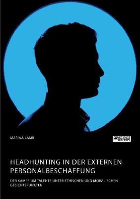 Headhunting in der externen Personalbeschaffung. Der Kampf um Talente unter ethischen und moralischen Gesichtspunkten (Paperback)