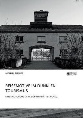 Reisemotive im Dunklen Tourismus. Eine Einordnung der KZ-Gedenkstatte Dachau (Paperback)