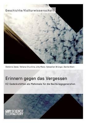 Erinnern Gegen Das Vergessen. Kz-Gedenkstatten ALS Mahnmale Fur Die Nachkriegsgeneration (Paperback)