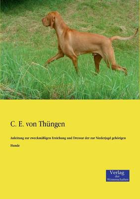 Anleitung Zur Zweckmassigen Erziehung Und Dressur Der Zur Niederjagd Gehorigen Hunde (Paperback)
