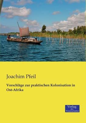 Vorschlage Zur Praktischen Kolonisation in Ost-Afrika (Paperback)