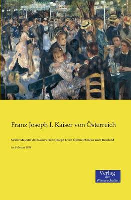 Seiner Majestat Des Kaisers Franz Joseph I. Von Osterreich Reise Nach Russland (Paperback)