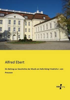Ein Beitrag Zur Geschichte Der Musik Am Hofe Konig Friedrichs I. Von Preussen (Paperback)