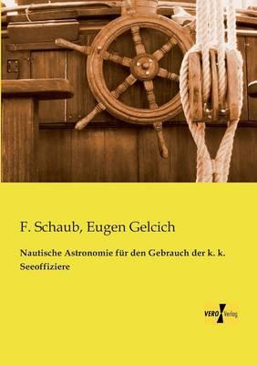 Nautische Astronomie Fur Den Gebrauch Der K. K. Seeoffiziere (Paperback)