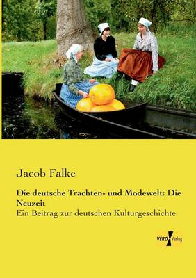 Die Deutsche Trachten- Und Modewelt: Die Neuzeit (Paperback)
