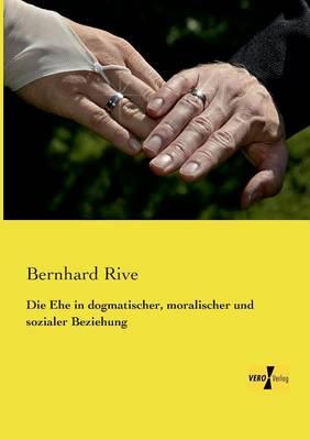 Die Ehe in Dogmatischer, Moralischer Und Sozialer Beziehung (Paperback)