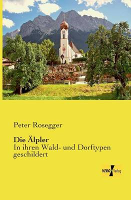 Die AElpler: In ihren Wald- und Dorftypen geschildert (Paperback)