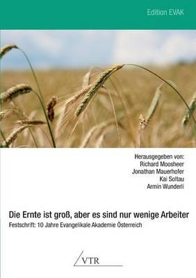 Die Ernte Ist Gross, Aber Es Sind Nur Wenige Arbeiter - Festschrift: 10 Jahre Evangelikale Akademie Osterreich (Paperback)