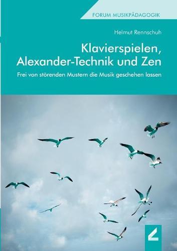 Klavierspielen, Alexander-Technik und Zen: Frei von stoerenden Mustern die Musik geschehen lassen (Paperback)