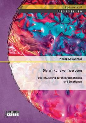 Die Wirkung Von Werbung: Beeinflussung Durch Informationen Und Emotionen (Paperback)