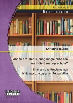Abbau Sozialer Bildungsungleichheiten Durch Die Ganztagsschule? Chancen Und Probleme Aus Bildungssoziologischer Perspektive (Paperback)