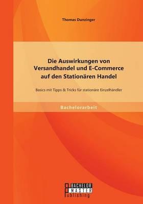 Die Auswirkungen Von Versandhandel Und E-Commerce Auf Den Stationaren Handel: Basics Mit Tipps & Tricks Fur Stationare Einzelhandler (Paperback)