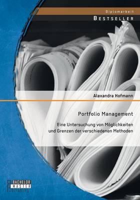 Portfolio Management: Eine Untersuchung Von Moglichkeiten Und Grenzen Der Verschiedenen Methoden (Paperback)