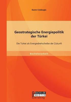 Geostrategische Energiepolitik Der Turkei: Die Turkei ALS Energiedrehscheibe Der Zukunft (Paperback)