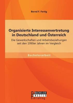 Organisierte Interessenvertretung in Deutschland Und Osterreich: Die Gewerkschaften Und Arbeitsbeziehungen Seit Den 1990er Jahren Im Vergleich (Paperback)