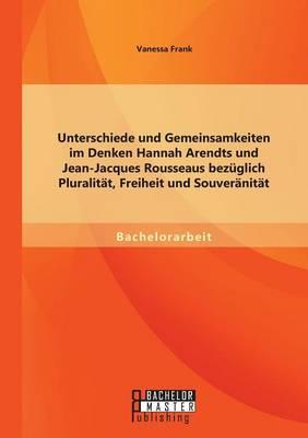 Unterschiede Und Gemeinsamkeiten Im Denken Hannah Arendts Und Jean-Jacques Rousseaus Bezuglich Pluralitat, Freiheit Und Souveranitat (Paperback)