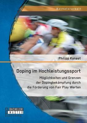 Doping Im Hochleistungssport: Moglichkeiten Und Grenzen Der Dopingbekampfung Durch Die Forderung Von Fair Play Werten (Paperback)