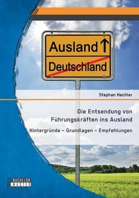 Die Entsendung Von Fuhrungskraften Ins Ausland: Hintergrunde - Grundlagen - Empfehlungen (Paperback)