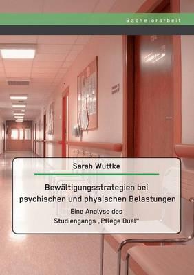 """Bewaltigungsstrategien Bei Psychischen Und Physischen Belastungen: Eine Analyse Des Studiengangs Pflege Dual"""" (Paperback)"""
