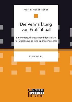 Die Vermarktung Von Profifussball: Eine Untersuchung Anhand Der Markte Fur Ubertragungs- Und Sponsoringrechte (Paperback)