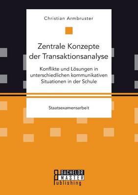 Zentrale Konzepte Der Transaktionsanalyse: Konflikte Und Losungen in Unterschiedlichen Kommunikativen Situationen in Der Schule (Paperback)