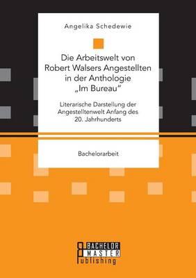 """Die Arbeitswelt Von Robert Walsers Angestellten in Der Anthologie """"im Bureau: Literarische Darstellung Der Angestelltenwelt Anfang Des 20. Jahrhunderts (Paperback)"""
