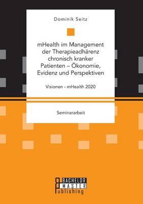 Mhealth Im Management Der Therapieadharenz Chronisch Kranker Patienten - Okonomie, Evidenz Und Perspektiven. Visionen - Mhealth 2020 (Paperback)
