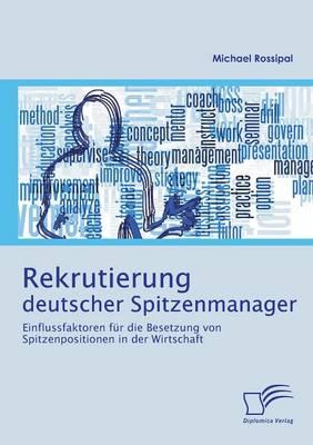 Rekrutierung Deutscher Spitzenmanager: Einflussfaktoren Fur Die Besetzung Von Spitzenpositionen in Der Wirtschaft (Paperback)